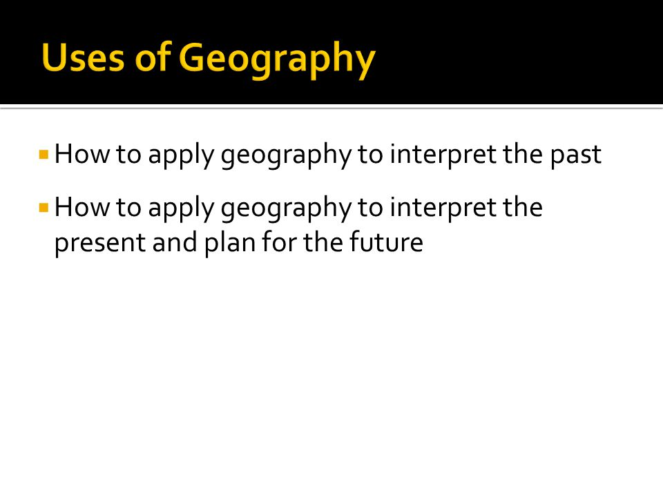 Uses of Geography How to apply geography to interpret the past