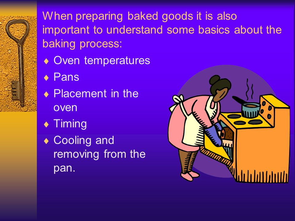 When preparing baked goods it is also important to understand some basics about the baking process: