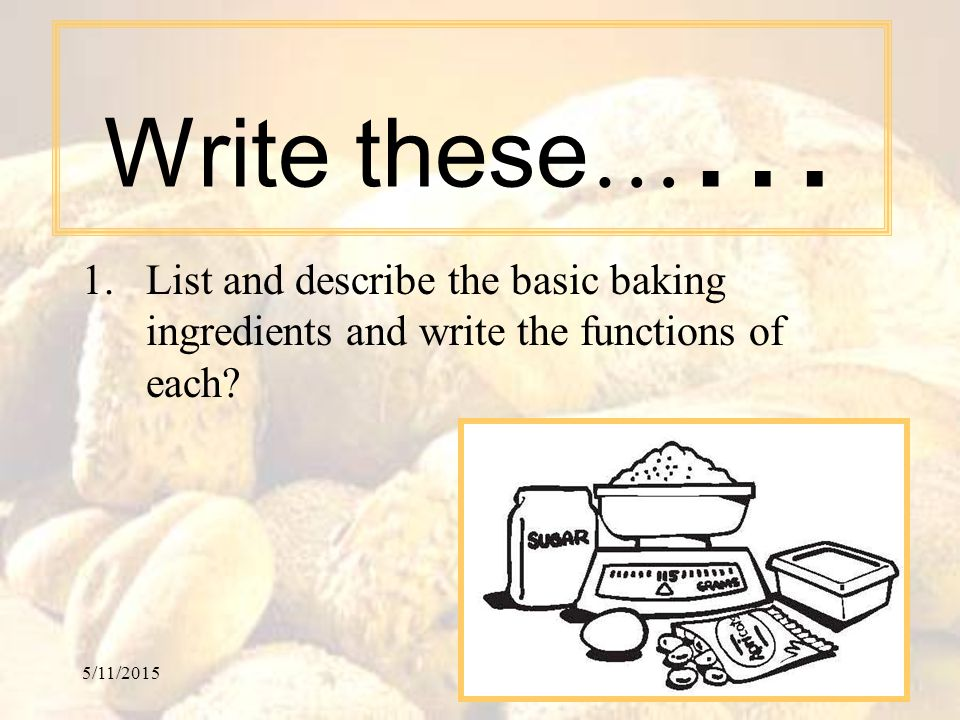 Write these…… List and describe the basic baking ingredients and write the functions of each.