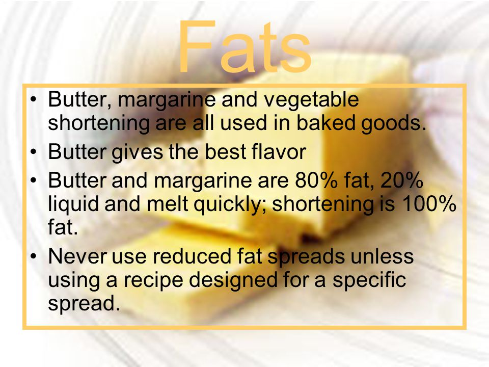 Fats Butter, margarine and vegetable shortening are all used in baked goods. Butter gives the best flavor.