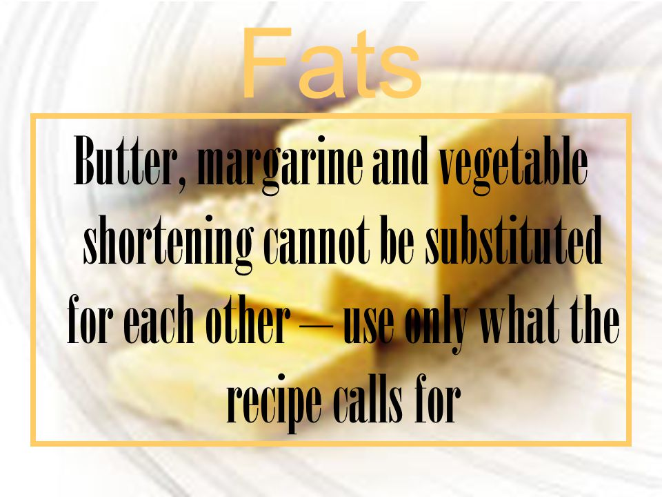 Fats Butter, margarine and vegetable shortening cannot be substituted for each other – use only what the recipe calls for.