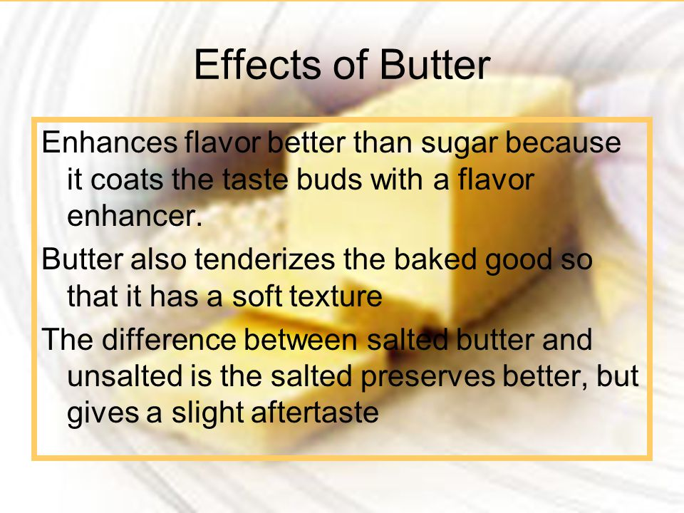 Effects of Butter Enhances flavor better than sugar because it coats the taste buds with a flavor enhancer.