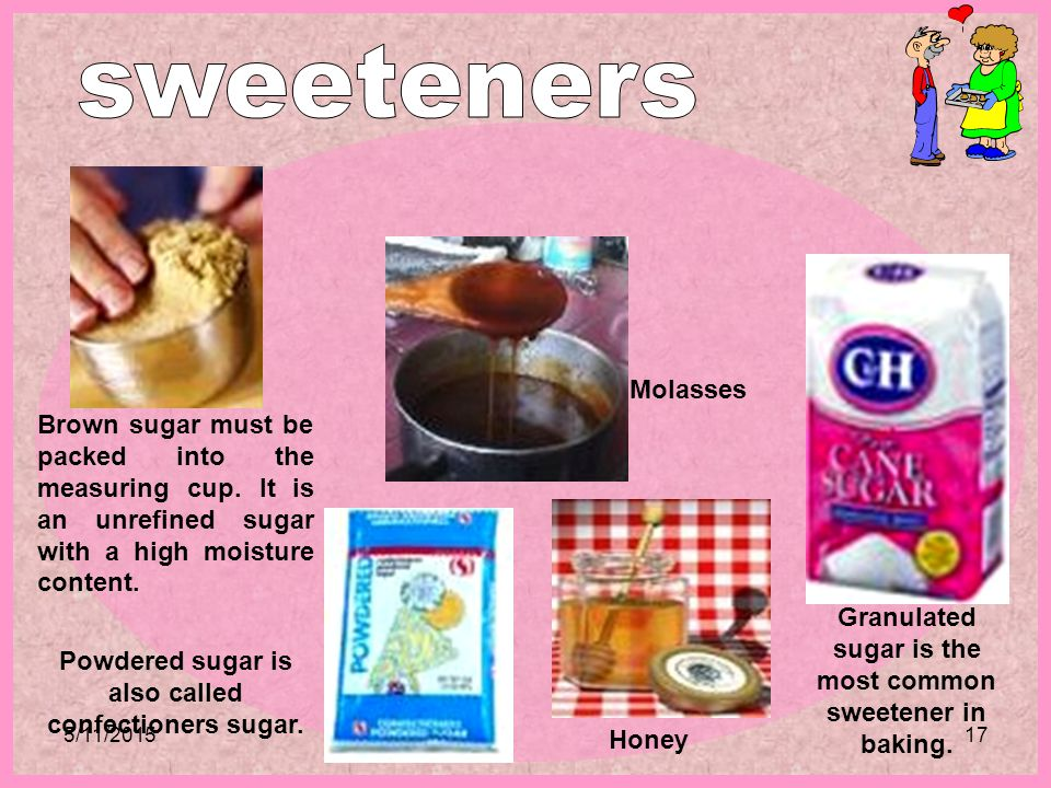 sweeteners Molasses. Brown sugar must be packed into the measuring cup. It is an unrefined sugar with a high moisture content.