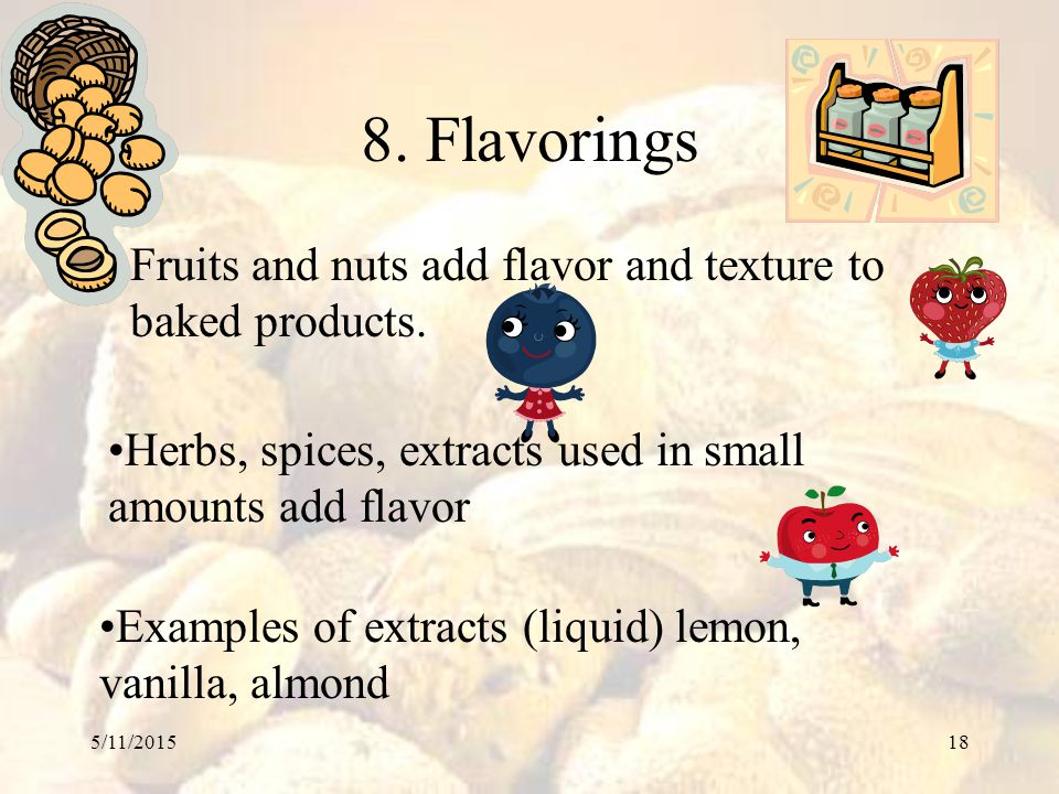 8. Flavorings Fruits and nuts add flavor and texture to baked products. Herbs, spices, extracts used in small amounts add flavor.