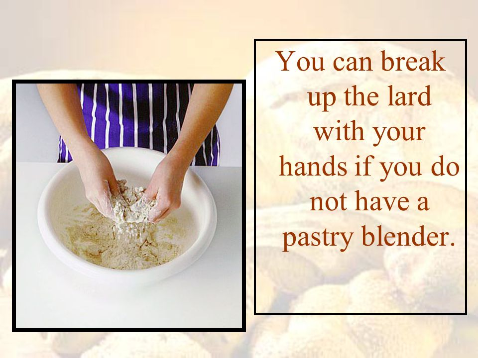 You can break up the lard with your hands if you do not have a pastry blender.