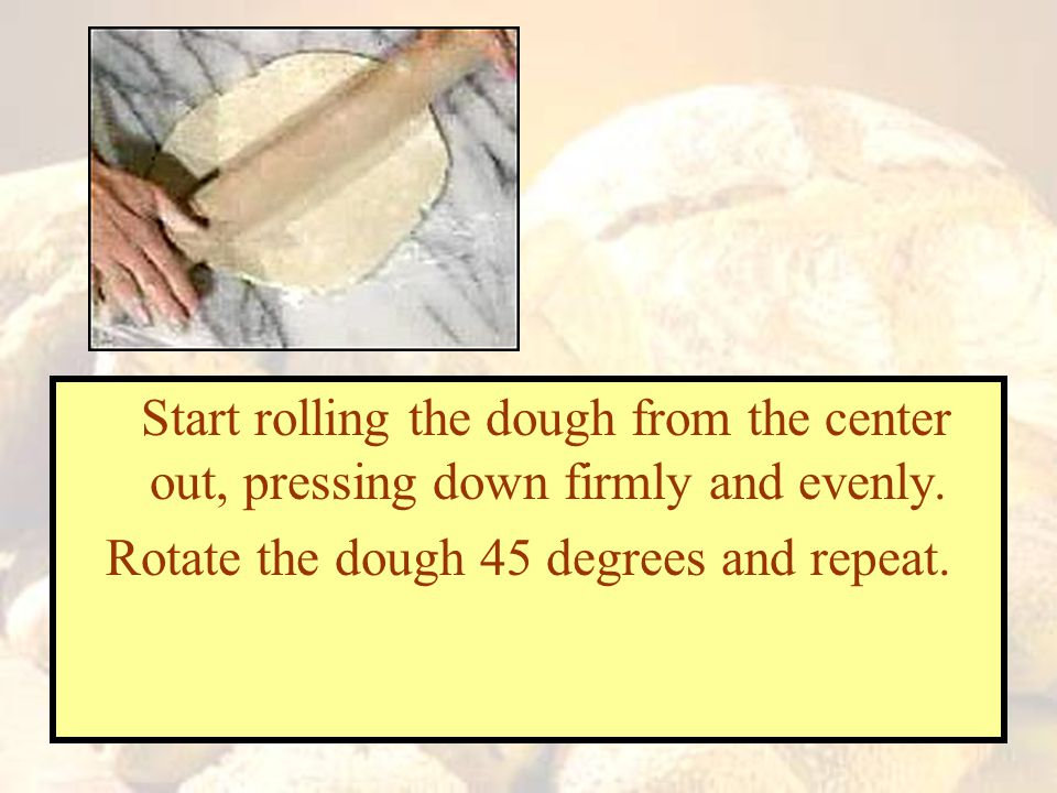 Rotate the dough 45 degrees and repeat.