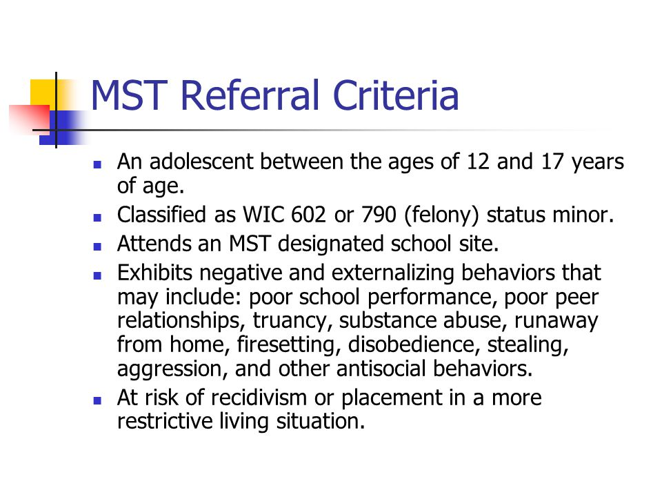 MST Referral Criteria An adolescent between the ages of 12 and 17 years of age. Classified as WIC 602 or 790 (felony) status minor.