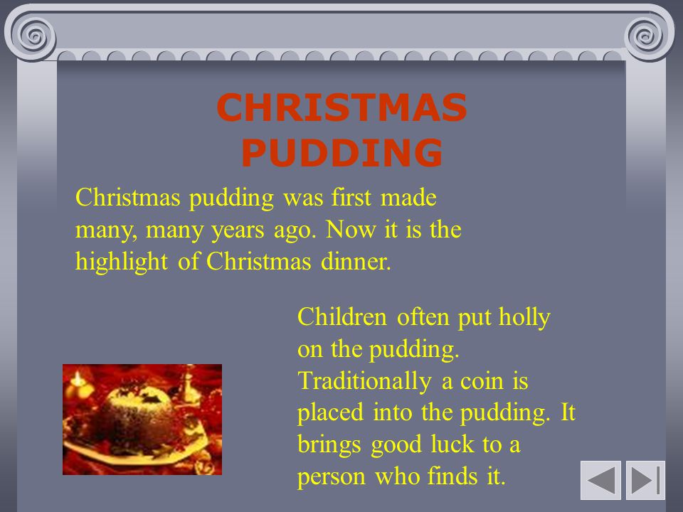 CHRISTMAS PUDDING Christmas pudding was first made many, many years ago. Now it is the highlight of Christmas dinner.