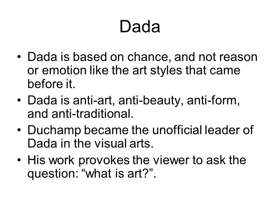 Dada Dada is based on chance, and not reason or emotion like the art styles that came before it.