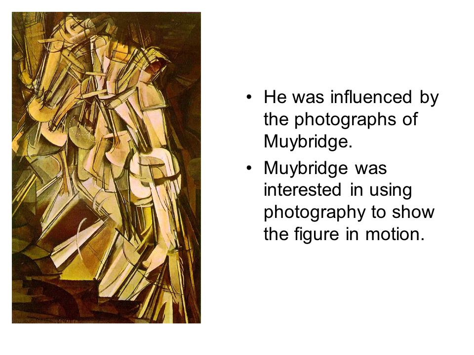He was influenced by the photographs of Muybridge.