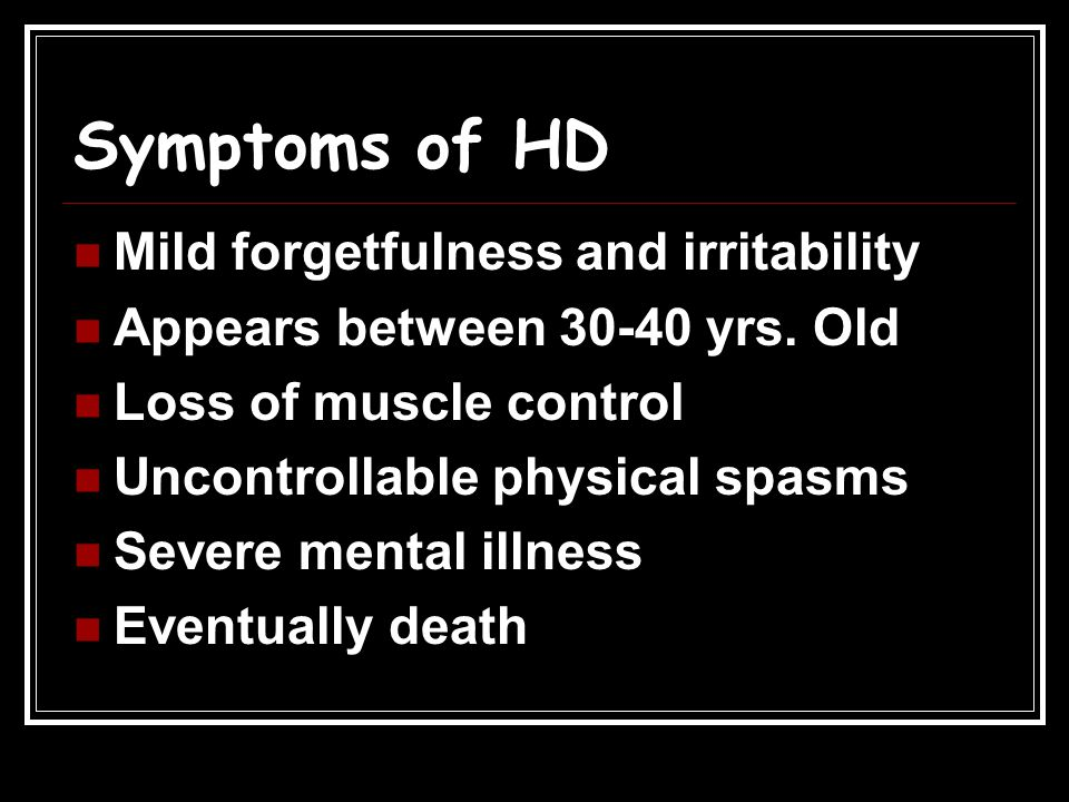 Symptoms of HD Mild forgetfulness and irritability