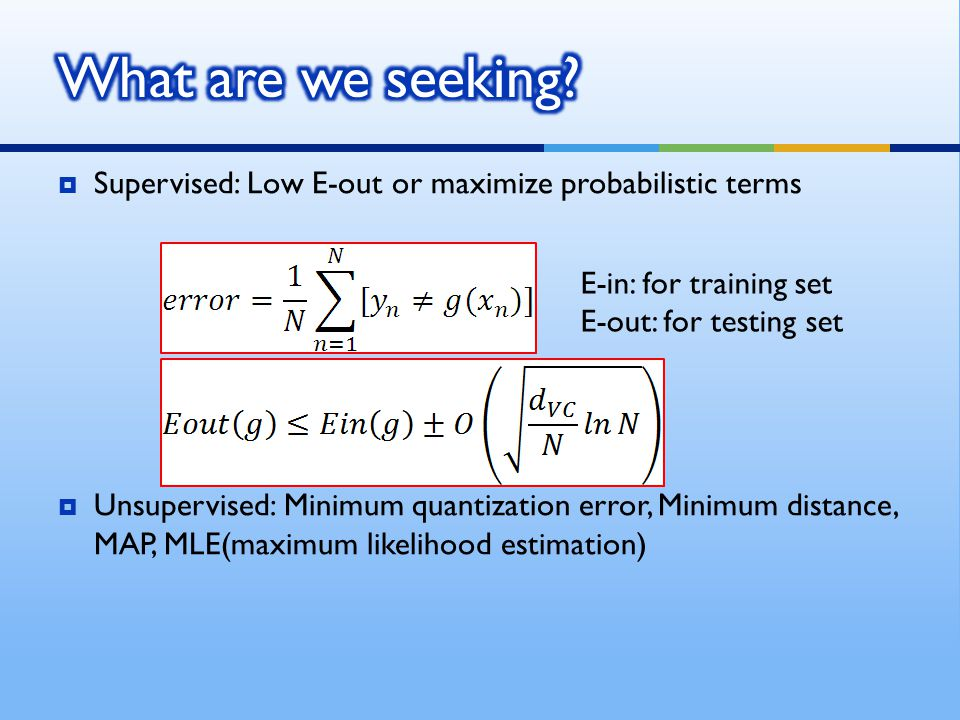 What are we seeking Supervised: Low E-out or maximize probabilistic terms.