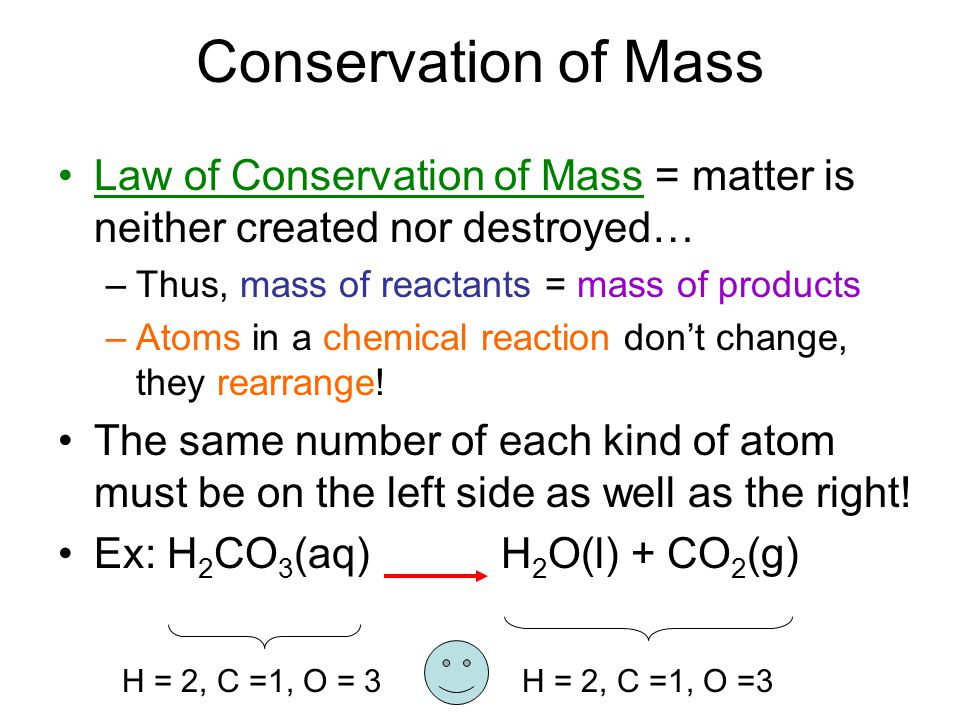Conservation of Mass Law of Conservation of Mass = matter is neither created nor destroyed… Thus, mass of reactants = mass of products.