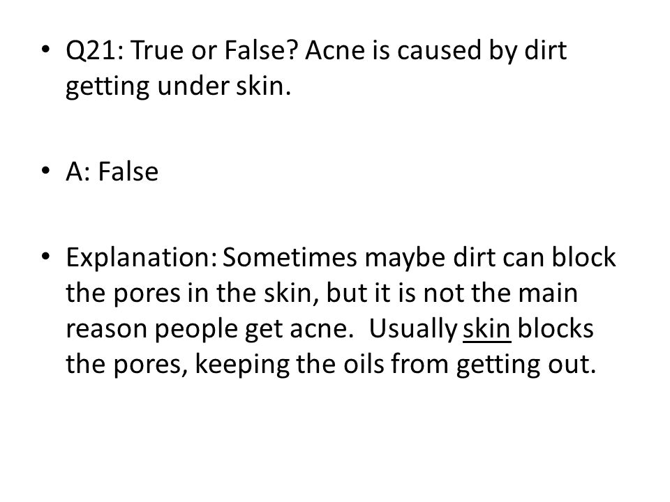 Q21: True or False Acne is caused by dirt getting under skin.