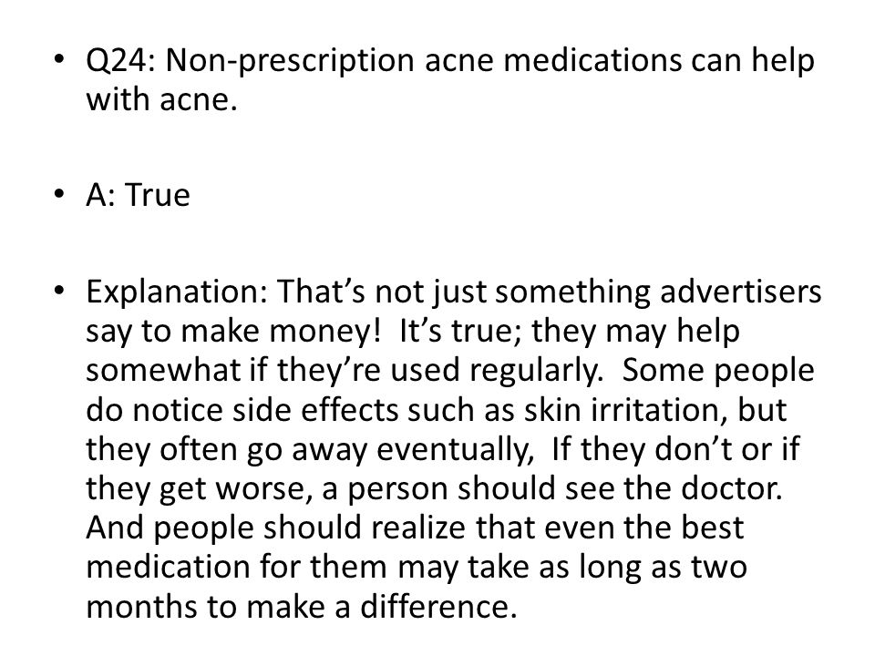 Q24: Non-prescription acne medications can help with acne.