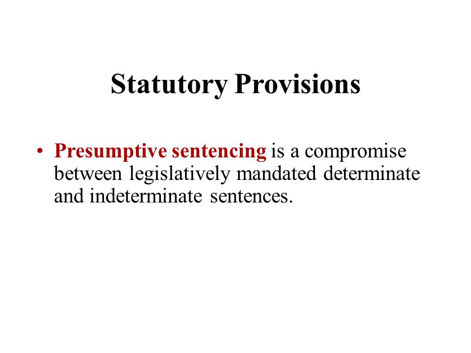 Statutory Provisions Presumptive sentencing is a compromise between legislatively mandated determinate and indeterminate sentences.