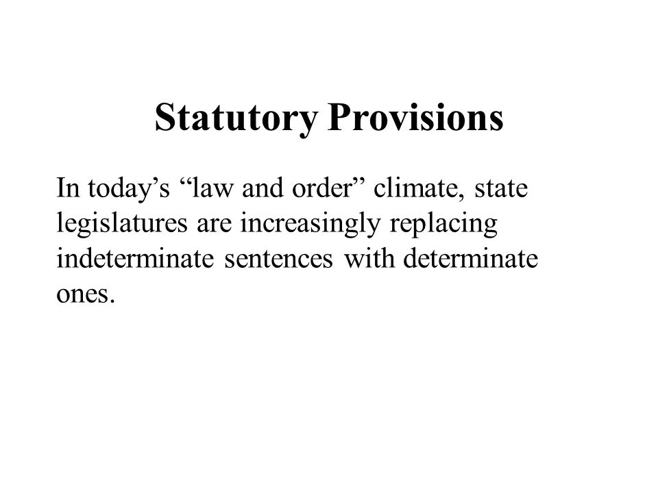 Statutory Provisions In today's law and order climate, state legislatures are increasingly replacing indeterminate sentences with determinate ones.