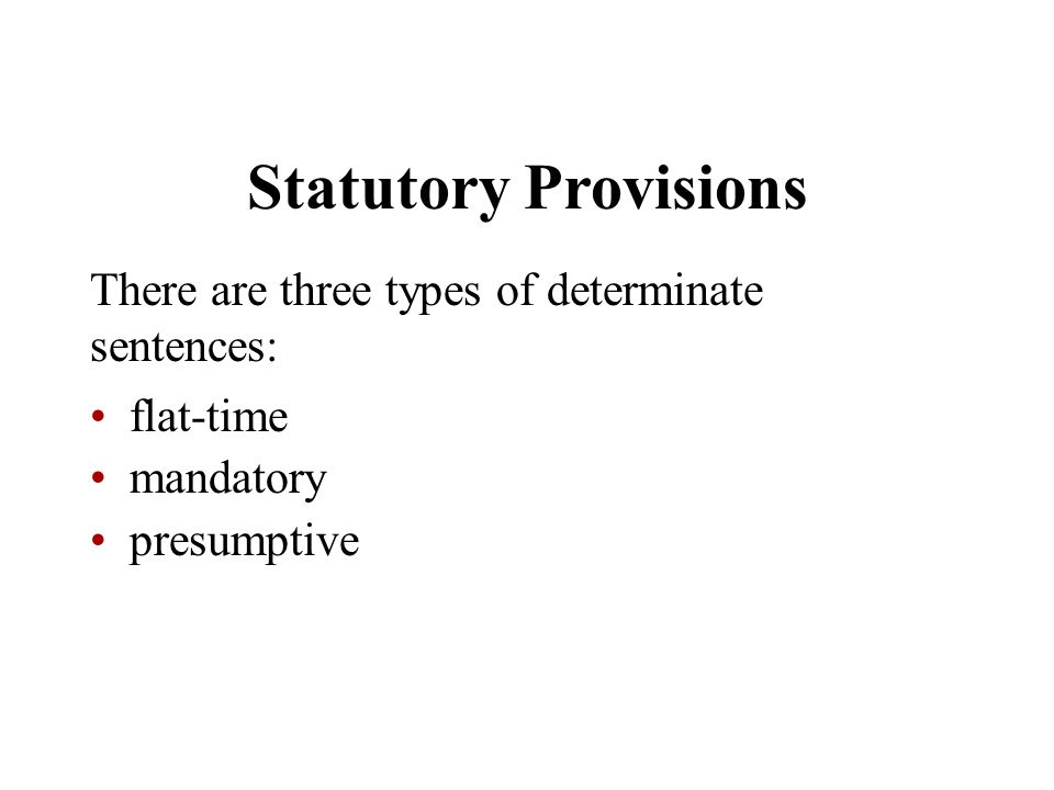 Statutory Provisions There are three types of determinate sentences:
