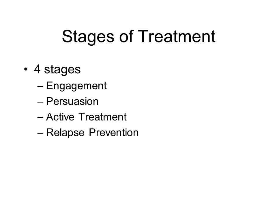 Stages of Treatment 4 stages Engagement Persuasion Active Treatment