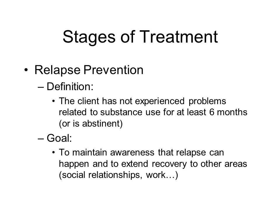 Stages of Treatment Relapse Prevention Definition: Goal: