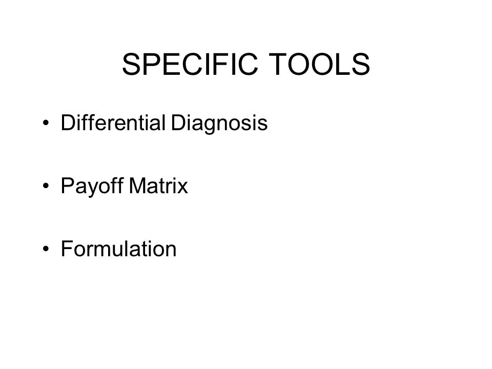SPECIFIC TOOLS Differential Diagnosis Payoff Matrix Formulation