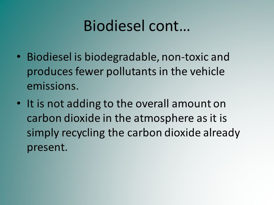 Biodiesel cont… Biodiesel is biodegradable, non-toxic and produces fewer pollutants in the vehicle emissions.