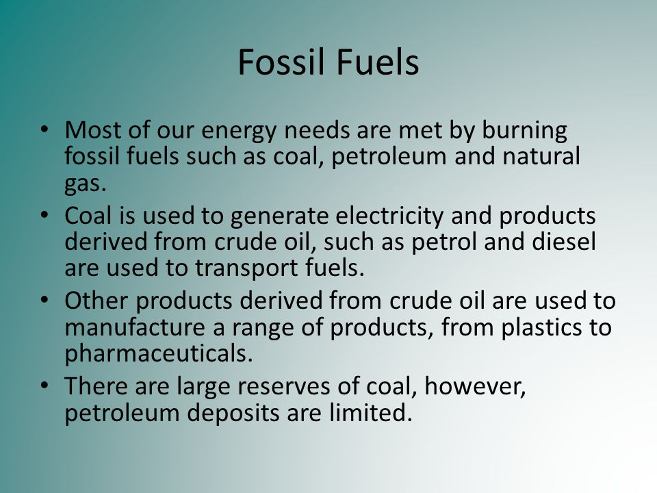 Fossil Fuels Most of our energy needs are met by burning fossil fuels such as coal, petroleum and natural gas.