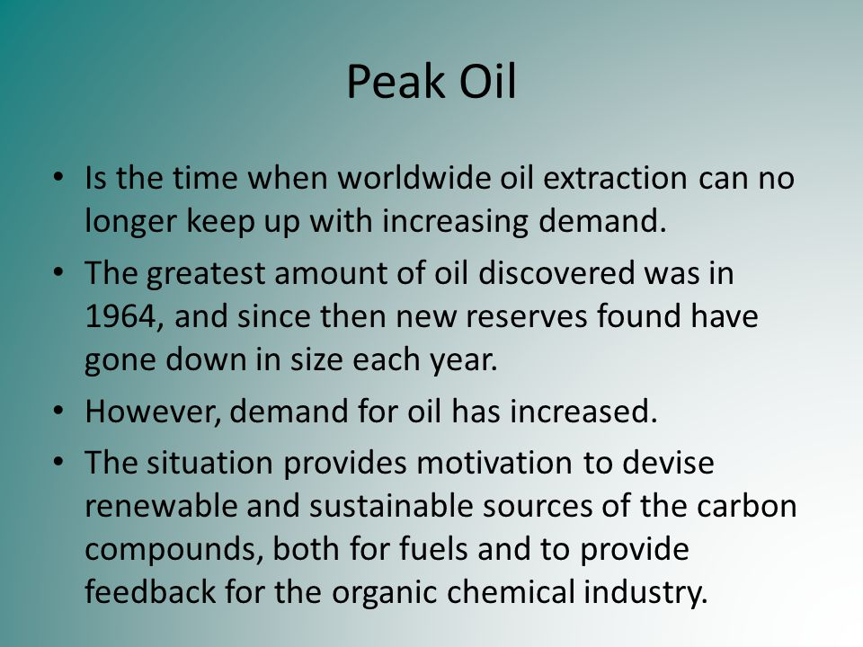 Peak Oil Is the time when worldwide oil extraction can no longer keep up with increasing demand.
