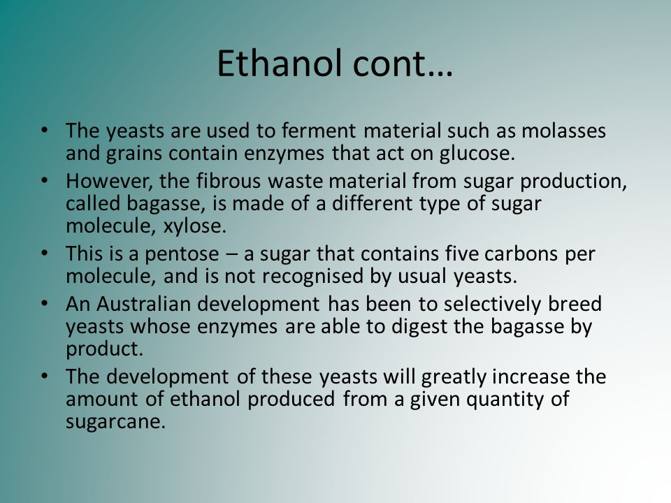 Ethanol cont… The yeasts are used to ferment material such as molasses and grains contain enzymes that act on glucose.