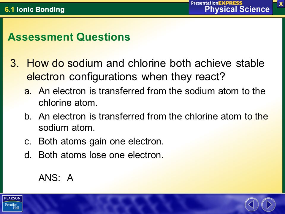 Assessment Questions How do sodium and chlorine both achieve stable electron configurations when they react