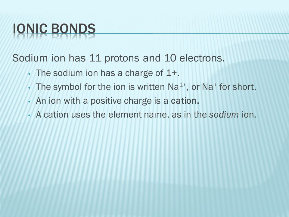 Ionic Bonds Sodium ion has 11 protons and 10 electrons.