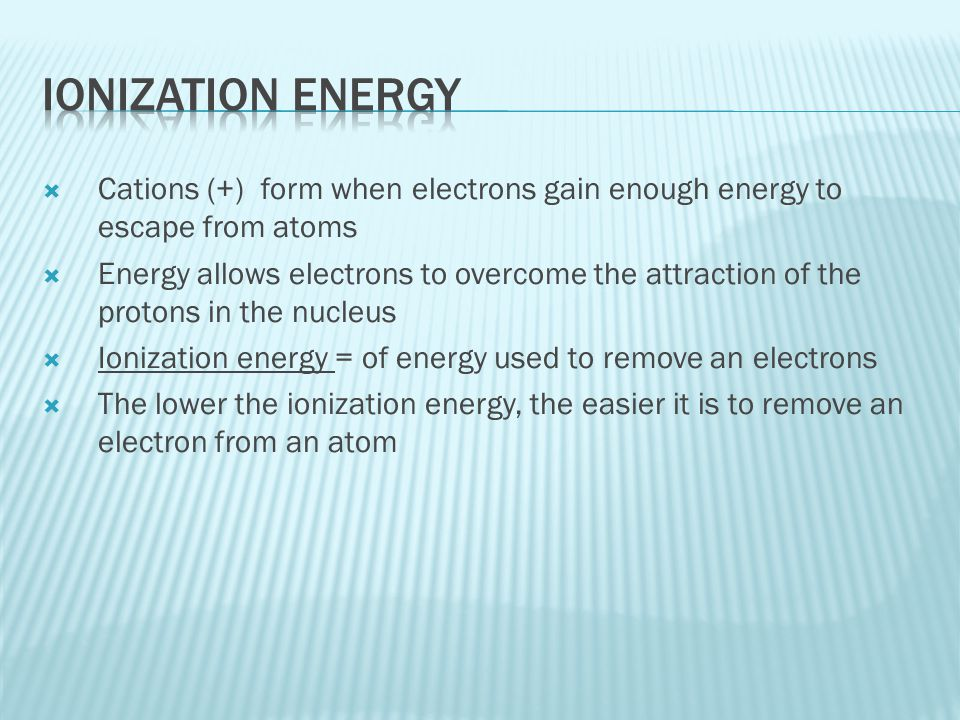 Ionization Energy Cations (+) form when electrons gain enough energy to escape from atoms.