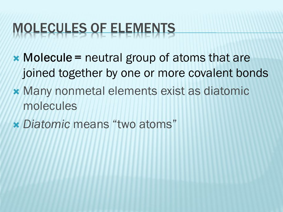 Molecules of elements Molecule = neutral group of atoms that are joined together by one or more covalent bonds.