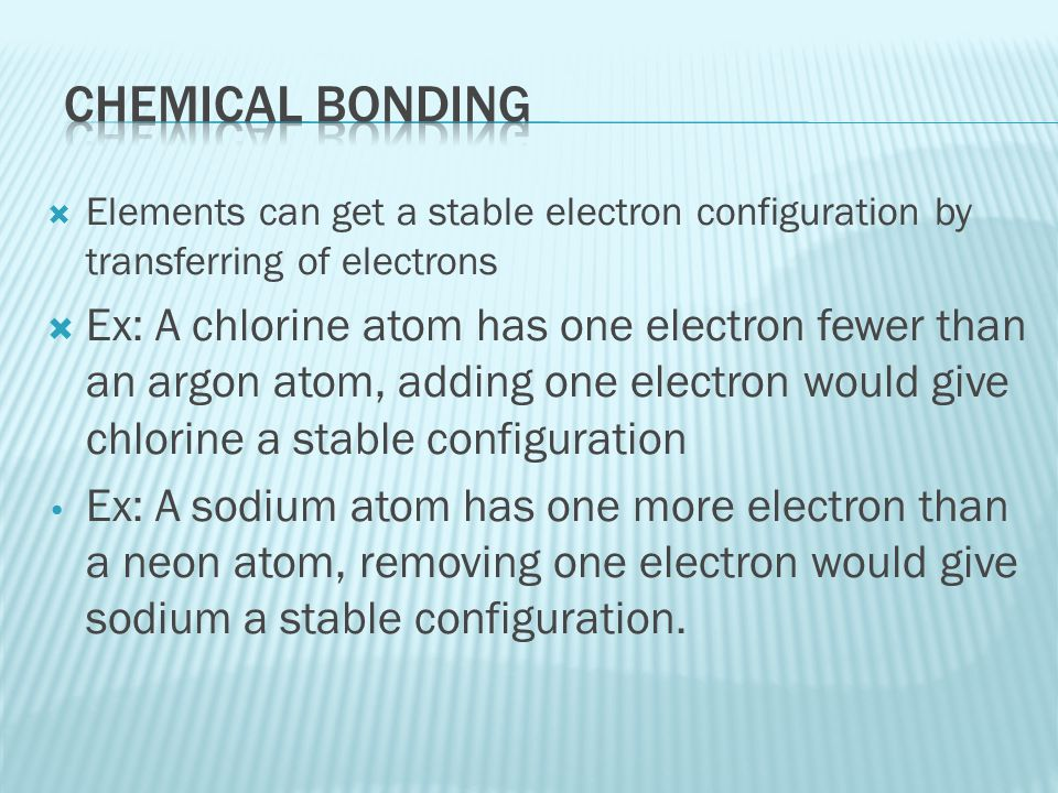 Chemical bonding Elements can get a stable electron configuration by transferring of electrons.