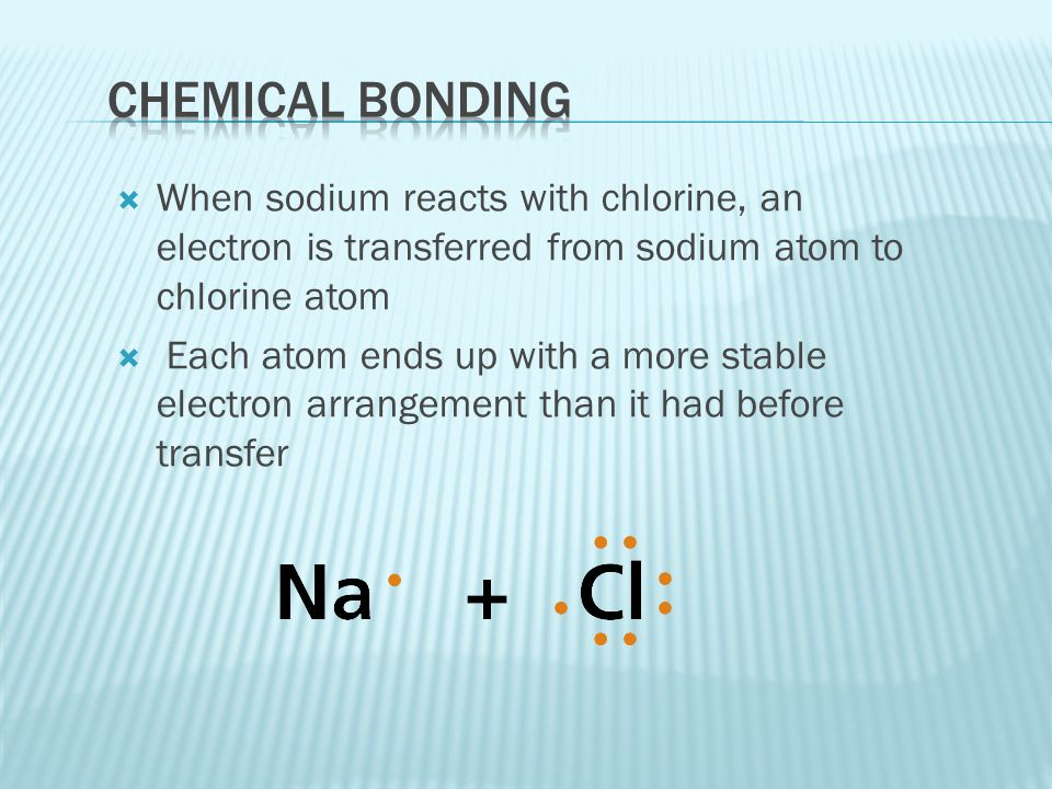 Chemical bonding When sodium reacts with chlorine, an electron is transferred from sodium atom to chlorine atom.