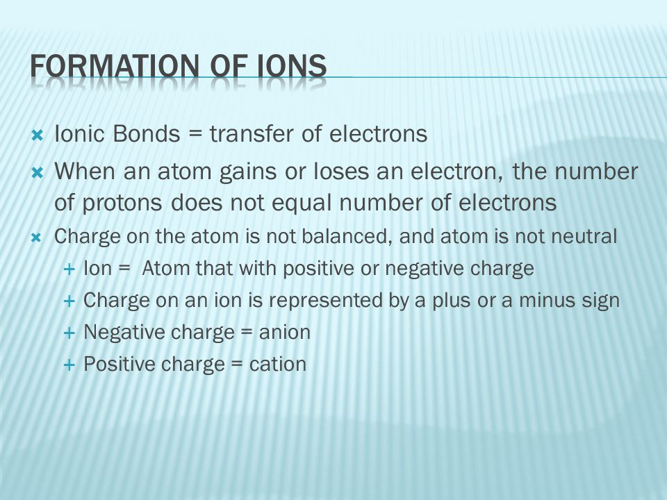 Formation of Ions Ionic Bonds = transfer of electrons