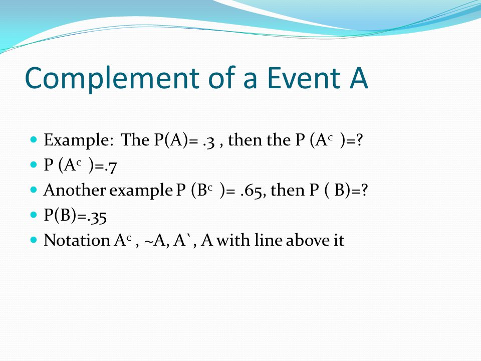 Complement of a Event A Example: The P(A)= .3 , then the P (Ac )=