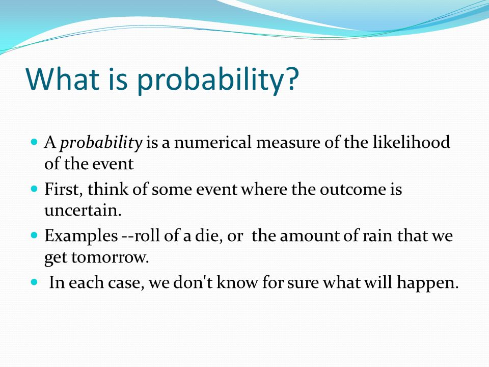 What is probability A probability is a numerical measure of the likelihood of the event. First, think of some event where the outcome is uncertain.