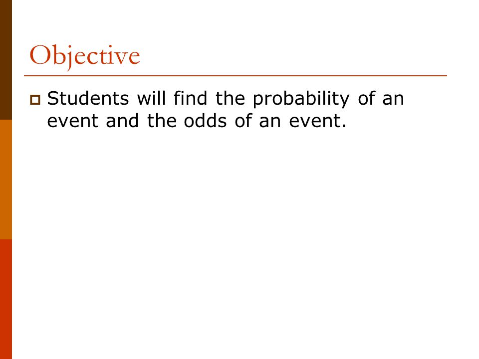 Objective Students will find the probability of an event and the odds of an event.