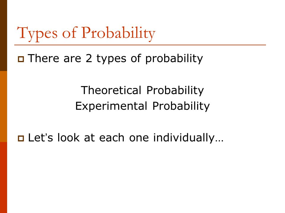 Types of Probability There are 2 types of probability