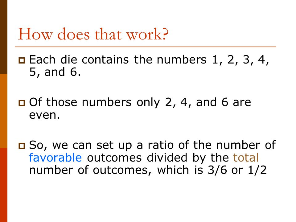 How does that work Each die contains the numbers 1, 2, 3, 4, 5, and 6. Of those numbers only 2, 4, and 6 are even.