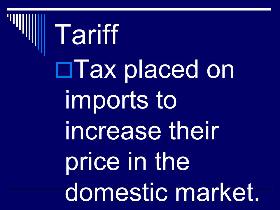 Tariff Tax placed on imports to increase their price in the domestic market.