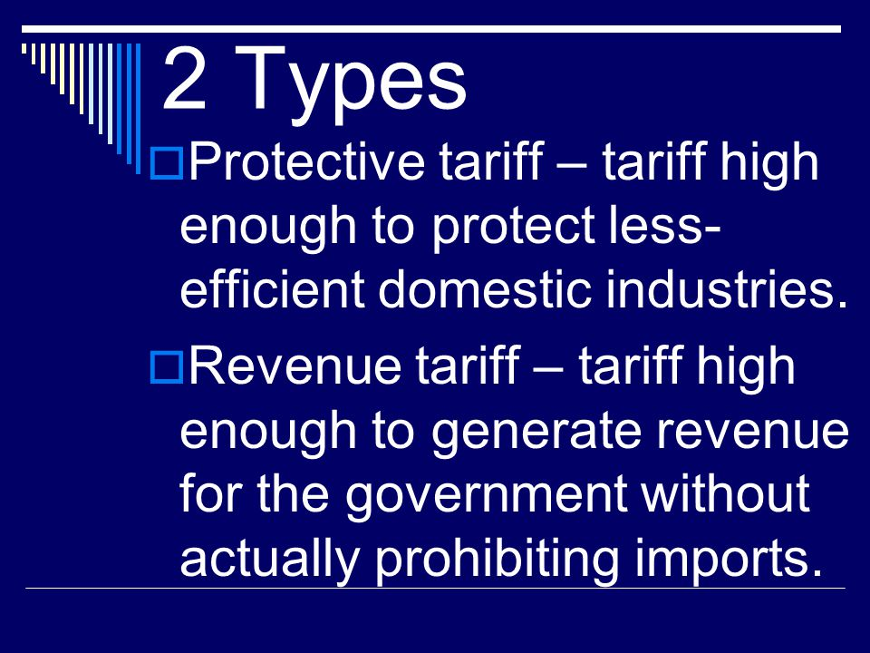 2 Types Protective tariff – tariff high enough to protect less-efficient domestic industries.