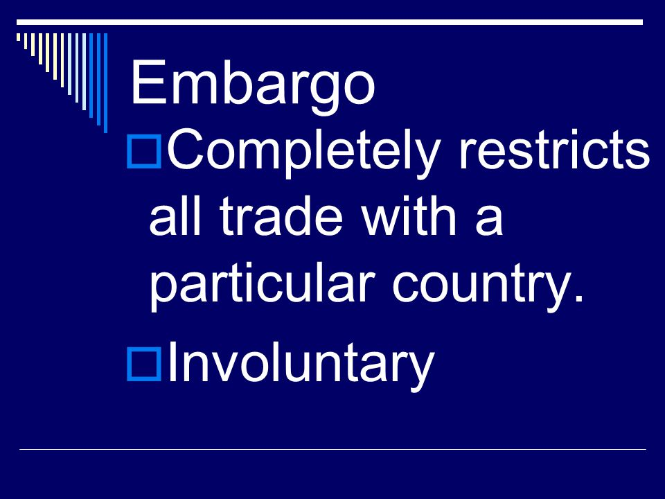 Embargo Completely restricts all trade with a particular country.