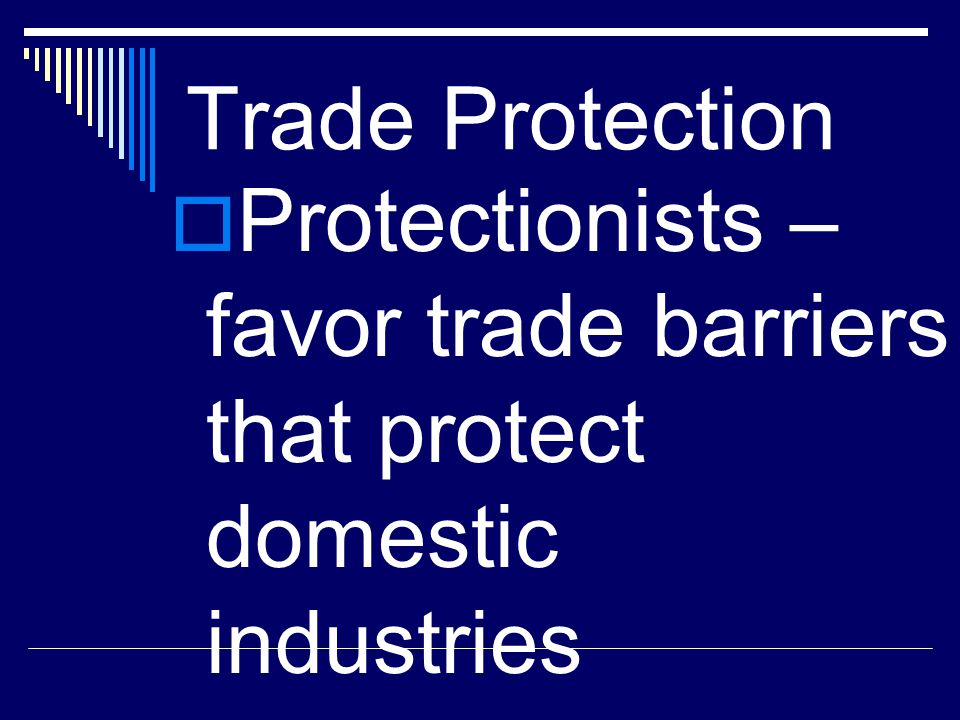 Trade Protection Protectionists – favor trade barriers that protect domestic industries