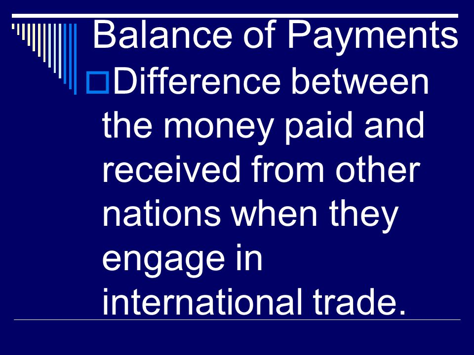 Balance of Payments Difference between the money paid and received from other nations when they engage in international trade.