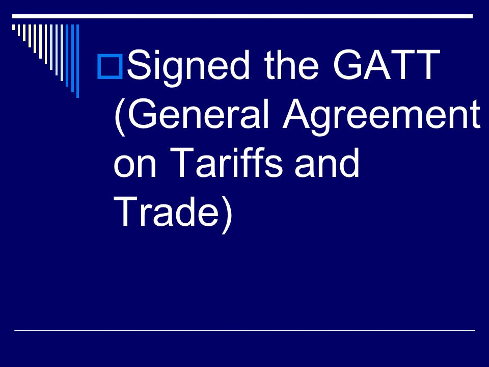 Signed the GATT (General Agreement on Tariffs and Trade)
