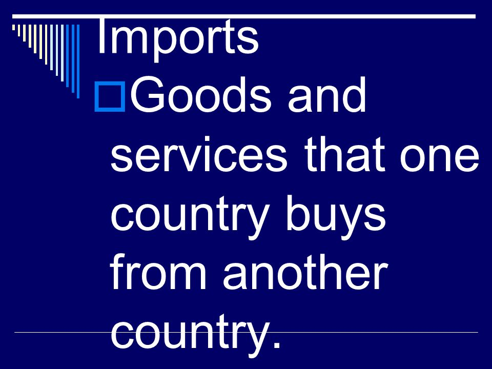 Imports Goods and services that one country buys from another country.
