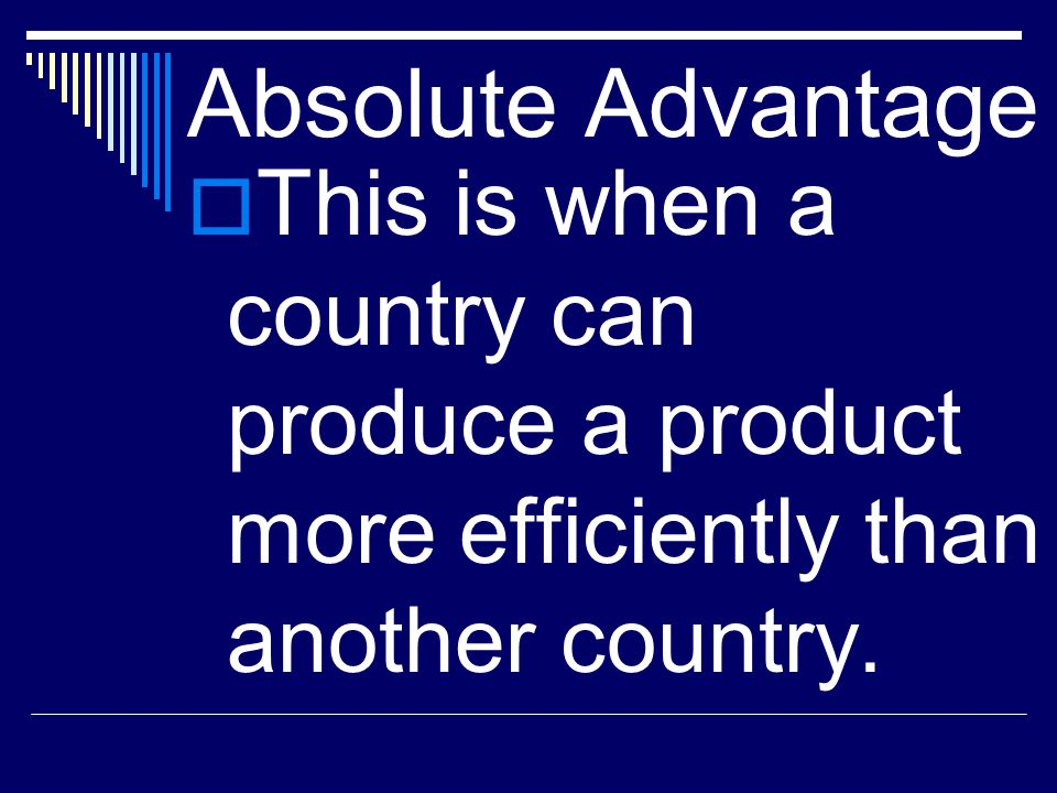 Absolute Advantage This is when a country can produce a product more efficiently than another country.