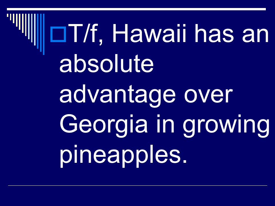 T/f, Hawaii has an absolute advantage over Georgia in growing pineapples.